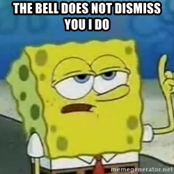 Tough Spongebob - the bell does not dismiss you i do