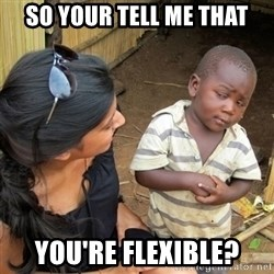 skeptical black kid - So your tell me that you're flexible?