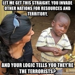 skeptical black kid - let me get this straight. you invade other nations for resources and territory,  and your logic tells you they're the terrorists?