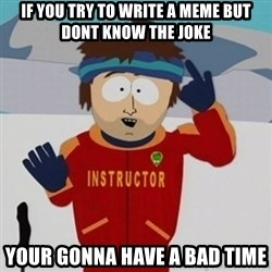 SouthPark Bad Time meme - if you try to write a meme but dont know the joke your gonna have a bad time