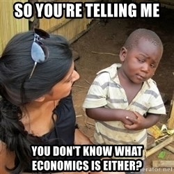skeptical black kid - So You're Telling Me You Don't know what economics is either?