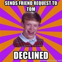 Unlucky Brian Strikes Again - Sends friend request to tom declined