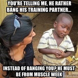 skeptical black kid -  You're telling me, he rather bang his training partner...  Instead of banging you? He must be from muscle week
