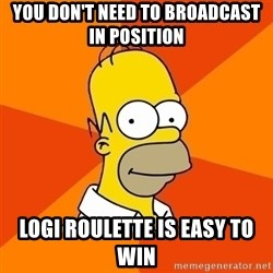 Homer Advice - You don't need to broadcast In Position Logi Roulette is easy to win