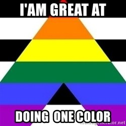 Bad Straight Ally - I'AM GREAT AT  DOING  ONE COLOR