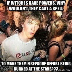-Sudden Clarity Clarence - if witches have powers, why wouldn't they cast a spell to make them fireproof before being burned at the stake???
