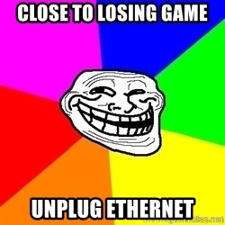 troll face1 - close to losing game unplug ethernet