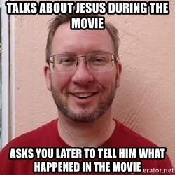 Asshole Christian missionary - talks about jesus during the movie asks you later to tell him what happened in the movie