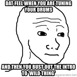 dat feel - DAT FEEL WHEN YOU ARE TUNING YOUR DRUMS AND THEN YOU BUST OUT THE INTRO TO 'WILD THING'