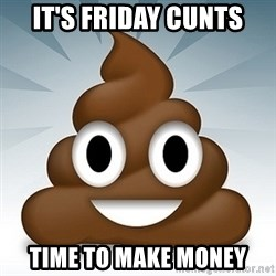 Facebook :poop: emoticon - IT'S FRIDAY CUNTS TIME TO MAKE MONEY