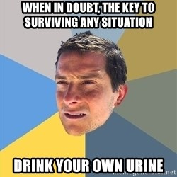 Bear Grylls - When in doubt, the key to surviving any situation drink your own urine