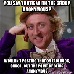 Willy Wonka - you say you're with the group anonymous? wouldn't posting that on facebook, cancel out the point of being anonymous