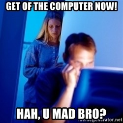 Internet Husband - Get of the computer now! hah, u mad bro?