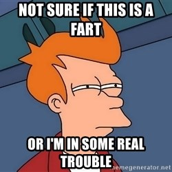 Futurama Fry - not sure if this is a fart or i'm in some real trouble