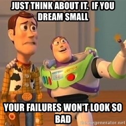 Consequences Toy Story - just think about it.  if you dream small your failures won't look so bad