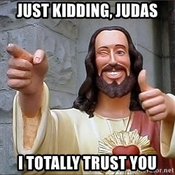 jesus says - just kidding, judas i totally trust you