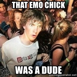 -Sudden Clarity Clarence - that emo chick was a dude