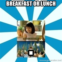 Why don't we have both? - Breakfast or Lunch .