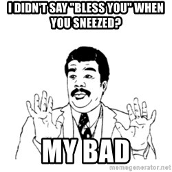 "aysi - i didn't say ""bless you"" when you sneezed? my bad"