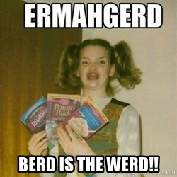 Ermahgerd -  berd is the werd!!