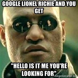 "What If I Told You - Google Lionel Richie and you get ""Hello Is it me you're looking for"""