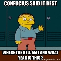 Ralph Wiggum - Confucius said it best where the hell am i and what year is this?