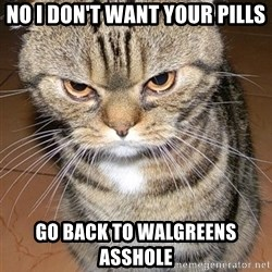 angry cat 2 - No I don't want your pills Go back to Walgreens asshole