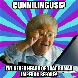 old lady - cunnilingus!? i've never heard of that roman emperor before?