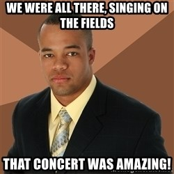 Successful Black Man - we were all there, singing on the fields that concert was amazing!