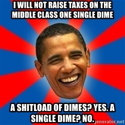 Obama - I will not raise taxes on the middle class one single dime a shitload of dimes? yes. A single dime? No.