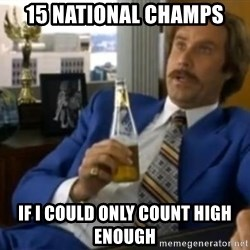 That escalated quickly-Ron Burgundy - 15 National Champs if I could only Count high enough