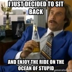 That escalated quickly-Ron Burgundy - I just decided to sit back and enjoy the ride on the ocean of stupid
