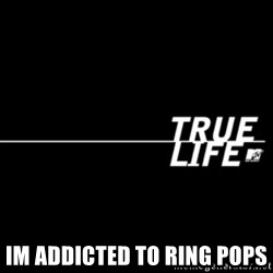 true life -  Im addicted To ring pops