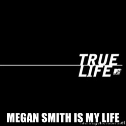 true life -  Megan smith is my life