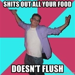 Douchebag Roommate - Shits out all your food doesn't flush