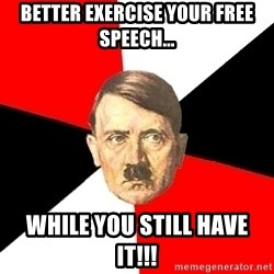 Advice Hitler - better exercise your free speech... while you still have it!!!