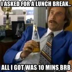 That escalated quickly-Ron Burgundy - I asked for a lunch break.. all i got was 10 mins brb