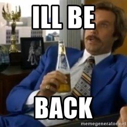That escalated quickly-Ron Burgundy - Ill be back