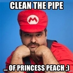 SUPERSEXYMARIO - CLEAN THE PIPE  ... OF PRINCESS PEACH ;)