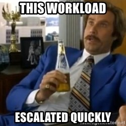 That escalated quickly-Ron Burgundy - This workload escalated quickly