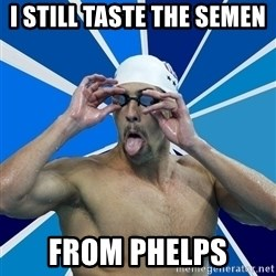 Ordinary swimmer - I STILL TASTE THE SEMEN  FROM PHELPS