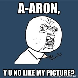 Y U No - A-aron, y u no like my picture?