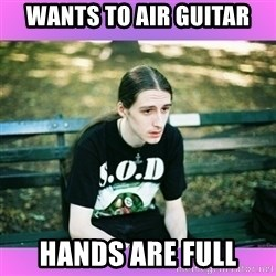 First World Metal Problems - WANTS TO AIR GUITAR HANDS ARE FULL