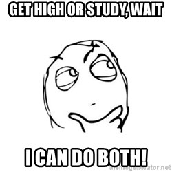thinking guy - get high or study, wait i can do both!