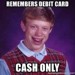 Bad Luck Brian - REMEMBERS DEBIT CARD CASH ONLY