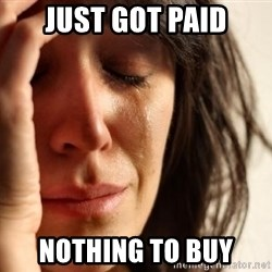 First World Problems - JUST GOT PAID NOTHING TO BUY
