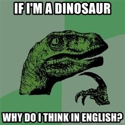 Philosoraptor - if i'm a dinosaur why do i think in english?