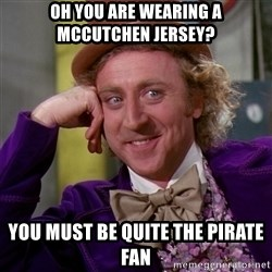 Willy Wonka - oh you are wearing a mccutchen jersey? you must be quite the pirate fan