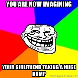 Trollface - you are now imagining your girlfriend taking a huge dump
