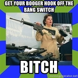 Dianne Feinstein - Get your booger hook off the bang switch Bitch